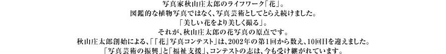写真家秋山庄太郎のライフワーク「花」。図鑑的な植物写真ではなく、写真芸術としてとらえ続けました。「美しい花をより美しく撮る」。それが、秋山庄太郎の花写真の原点です。秋山庄太郎創始による、「『花』写真コンテスト」は、2002年の第1回から数え、10回目を迎えました。「写真芸術の振興」と「福祉支援」、コンテストの志は、今も受け継がれています。