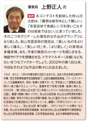審査員 上野正人 氏 総評 本コンテストを創始した秋山庄太郎は、「鷺草は被写体として難しい」「写真芸術で魚眼レンズを使いこなすのは容易ではない」と言っていました。その二つをクリア―した個性的な作品がグランプリになりました。秋山写真芸術の理念は、「美しいものをより美しく撮る」。「美しい花」を、「より美しく」の表現は多種多様。また、作者の無言のメッセージを感じさせる、物語やドラマを想像させる、ドラマツルギー(余韻)などもたいせつなファクターでしょう。2002年の第1回以来、今回もそのような作品の数々に出会えました。 うえの まさと/1954年東京都大田区に生まれる。法政大学法学部法律学科卒業、同文学部博物館学芸員課程修了。出版社編集部勤務後、フリーエディターとして企画編集制作、取材、執筆に従事する一方、学芸員として展覧会企画、障がい者が働けるミュージアム、養護学校で写真の授業・指導に携わる。2002年、『第1回秋山庄太郎「花」写真コンテスト』を岳父秋山庄太郎らと企画し、審査や運営に携わってきた。秋山庄太郎没後、秋山庄太郎写真芸術館の設立と運営、各地での秋山庄太郎展や講演、秋山の遺志でもあった写真芸術と社会福祉の支援活動などを行なっている。編著に『科学からのメッセージ/カラーフィルム』、『秋山庄太郎 美の追憶』、『ボタニカルアートの輝き』など多数。秋山庄太郎写真芸術館館長、株式会社秋山庄太郎事務所代表取締役、秋山庄太郎写真芸術協会理事、日本写真協会会員、全日本博物館学会会員。