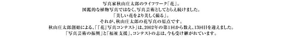 写真家秋山庄太郎のライフワーク「花」。図鑑的な植物写真ではなく、写真芸術としてとらえ続けました。「美しい花をより美しく撮る」。それが、秋山庄太郎の花写真の原点です。秋山庄太郎創始による、「『花』写真コンテスト」は、2002年の第1回から数え、12回目を迎えました。「写真芸術の振興」と「福祉支援」、コンテストの志は、今も受け継がれています。